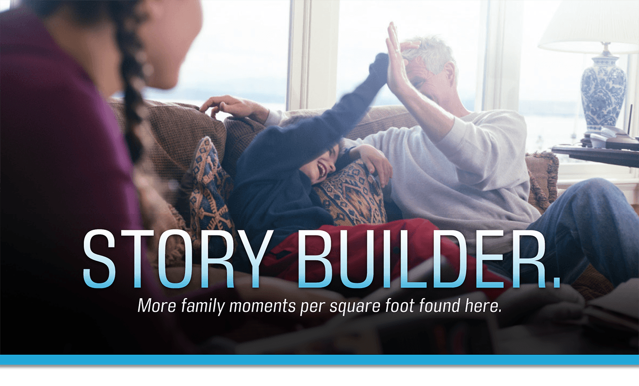 Story Builder more family moments per square foot found here.