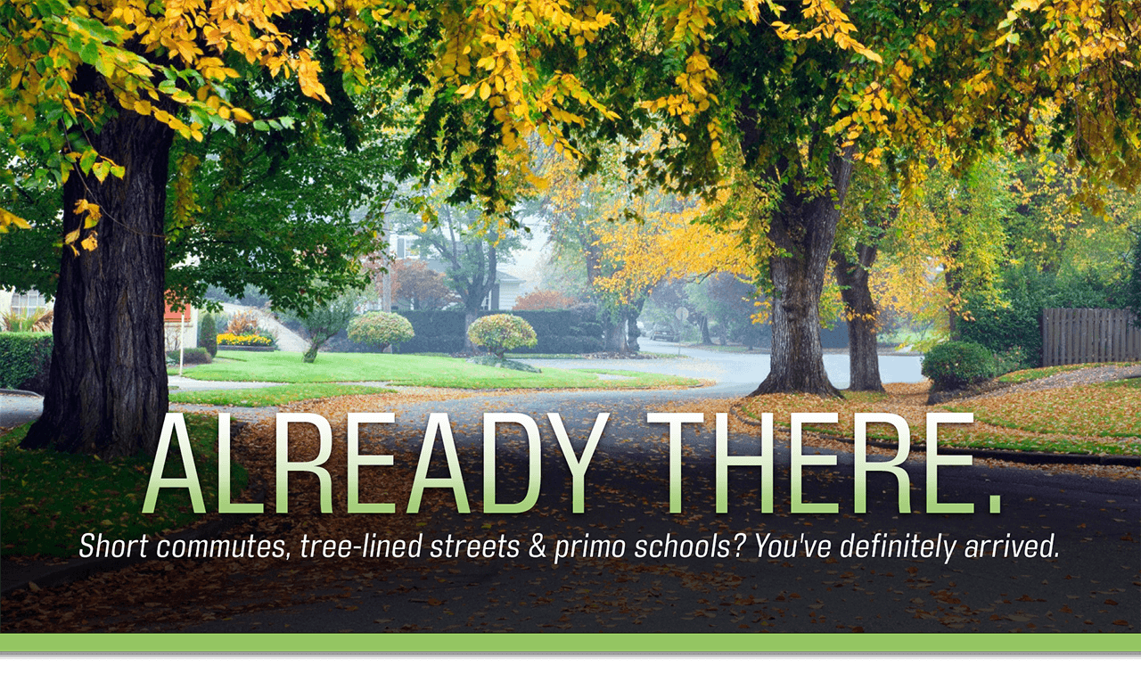 Already There. Short commutes, tree-lined streets and primo schools? You've definitely arrived.
